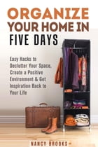Organize Your Home in Five Days: Easy Hacks to Declutter Your Space, Create a Positive Environment & Get Inspiration Back to Your Life: Declutter & Or by Nancy Brooks