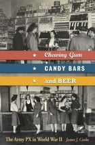 Chewing Gum, Candy Bars, and Beer: The Army PX in World War II by James J. Cooke