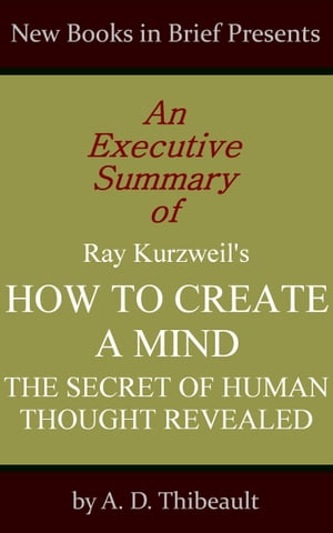 An Executive Summary of Ray Kurzweil's 'How to Create a Mind: The Secret of Human Thought Revealed'