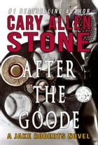 After the Goode: A Jake Roberts Novel (Book 3) by Cary Allen Stone