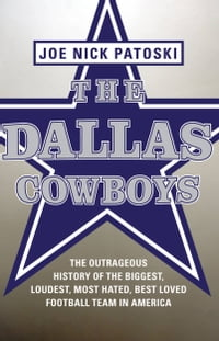 The Dallas Cowboys -- Free Preview: The Outrageous History of the Biggest, Loudest, Most Hated…