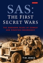 SAS: The First Secret Wars: The Unknown Years of Combat and Counter-Insurgency by Tim Jones
