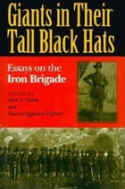 Giants in Their Tall Black Hats: Essays on the Iron Brigade by Alan T. Nolan