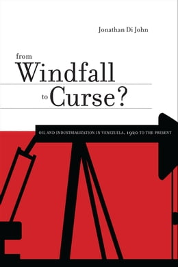 Book From Windfall to Curse?: Oil and Industrialization in Venezuela, 1920 to the Present by Jonathan Di John