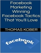 Facebook Marketing: Winning Facebook Tactics That You'll Love by Thomas Kober