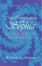 My Conversation with Sophia: Reflections on Wisdom's Contemplative Path by William Z. Shetter