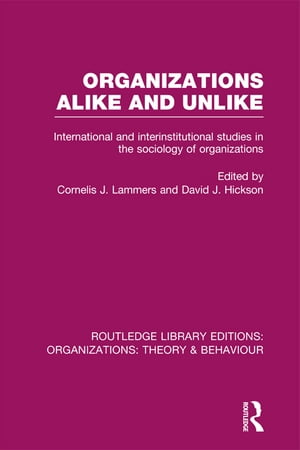 Organizations Alike and Unlike (RLE: Organizations) International and Inter-Institutional Studies in the Sociology of Organizations