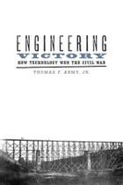 Engineering Victory: How Technology Won the Civil War by Thomas F. Army Jr.