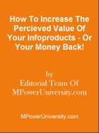 How To Increase The Percieved Value Of Your Infoproducts - Or Your Money Back! by Editorial Team Of MPowerUniversity.com