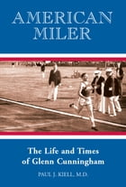 American Miler: The Life and Times of Glenn Cunningham by Paul Kiell, M.D.