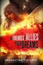 The Enemies and Allies of your Dreams: Connecting the Dots by Wesley J Adams Jr.