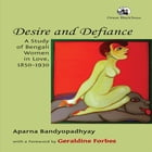 Desire and Defiance: A Study of Bengali Women in Love, 1850-1930 by Aparna Bandyopadhyay