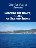 Roberto the Rover; A Tale of Sea and Shore by Charles Farrar Browne