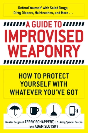 A Guide to Improvised Weaponry How to Protect Yourself with WHATEVER You've Got