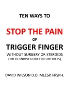 Ten Ways to Stop The Pain of Trigger Finger Without Surgery or Steroids.: The Definitive Guide for Sufferers by David Wilson