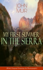 My First Summer in the Sierra (With Original Drawings & Photographs): Adventure Memoirs, Travel Sketches & Wilderness Studies by John Muir