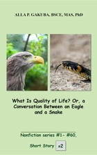 What Is Quality of Life? Or, a Conversation Between an Eagle and a Snake.: SHORT STORY #2. Nonfiction series #1 - # 60. by Alla P. Gakuba