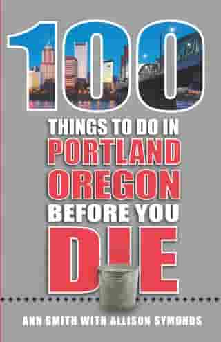 100 Things to Do in Portland, OR Before You Die by Ann Smith