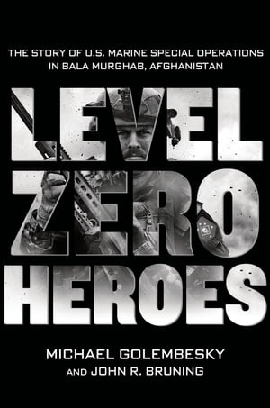 Level Zero Heroes The Story of U.S. Marine Special Operations in Bala Murghab,  Afghanistan