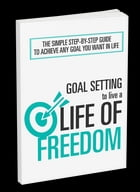 Goal Setting To Live A Life Of Freedom: The Simple Step-By-Step Guide To Achieve Any Goal You Want In Life by Anonymous