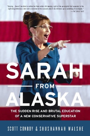 Sarah from Alaska The Sudden Rise and Brutal Education of a New Conservative Superstar