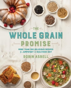 The Whole Grain Promise: More Than 100 Recipes to Jumpstart a Healthier Diet