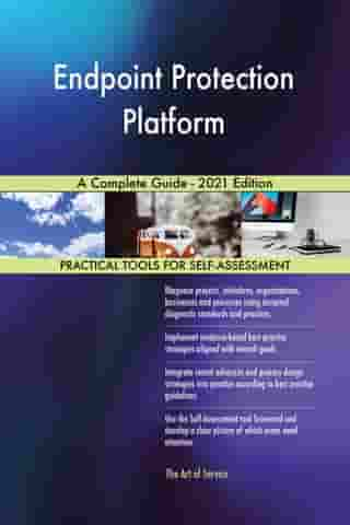 Endpoint Protection Platform A Complete Guide - 2021 Edition by Gerardus Blokdyk