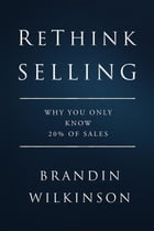 ReThink Selling: Why You Only Know 20% Of Sales by Brandin Wilkinson