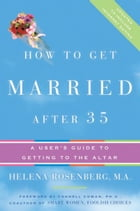 How to Get Married After 35 Revised Edition: A User's Guide to Getting to the Altar by Helena Hacker Rosenberg