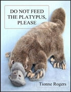 Do Not Feed the Platypus Please by Tionne Rogers