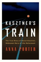 Kasztner's Train: The True Story of Rezso Kasztner, Unknown Hero of the Holocaust by Anna Porter