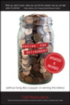 Saving for Retirement (Without Living Like a Pauper or Winning the Lottery) Updated and Revised by Gail MarksJarvis