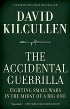 The Accidental Guerrilla:Fighting Small Wars in the Midst of a Big One: Fighting Small Wars in the Midst of a Big One by David Kilcullen