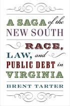 A Saga of the New South: Race, Law, and Public Debt in Virginia by Brent Tarter