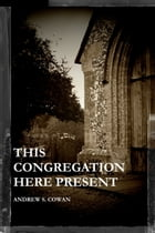 This Congregation Here Present by Andrew S. Cowan