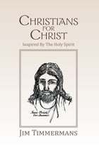 Christians for Christ: Inspired by the Holy Spirit by Jim Timmermans
