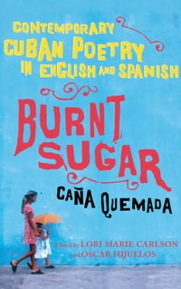 Burnt Sugar Cana Quemada: Contemporary Cuban Poetry in English and Spanish