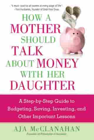How a Mother Should Talk About Money with Her Daughter: A Step-by-Step Guide to Budgeting, Saving, Investing, and Other Important Lessons by Aja McClanahan