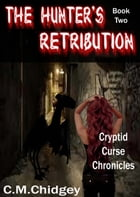 The Hunter's Retribution (Cryptid Curse Chronicles, Book 2) by C.M. Chidgey