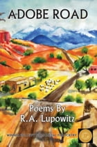 Adobe Road: Poems By R. A. Lupowitz by R. A. Lupowitz