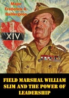 Field Marshal William Slim And The Power Of Leadership by Major Frederick A. Baillergeon