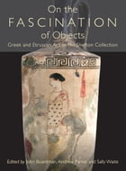 On the Fascination of Objects: Greek and Etruscan Art in the Shefton Collection by John Boardman