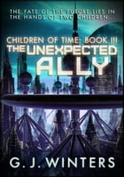 The Unexpected Ally: Children of Time 3: Children of Time by G.J. Winters
