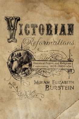 Book Victorian Reformations: Historical Fiction and Religious Controversy, 1820-1904 by Burstein, Miriam Elizabeth