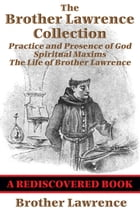 The Brother Lawrence Collection (Rediscovered Books): Practice and Presence of God; Spiritual Maxims; The Life of Brother Lawrence by Brother Lawrence