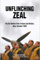Unflinching Zeal: The Air Battles Over France and Britain, May October 1940