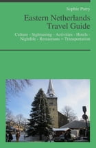 Eastern Netherlands Travel Guide: Culture - Sightseeing - Activities - Hotels - Nightlife - Restaurants – Transportation by Sophie Parry