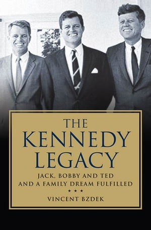 The Kennedy Legacy Jack,  Bobby and Ted and a Family Dream Fulfilled