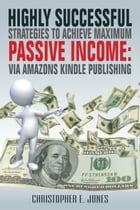 Highly Successful Strategies To Achieve Maximum Passive Income:: Via Amazon's Kindle Publishing by Christopher Jones