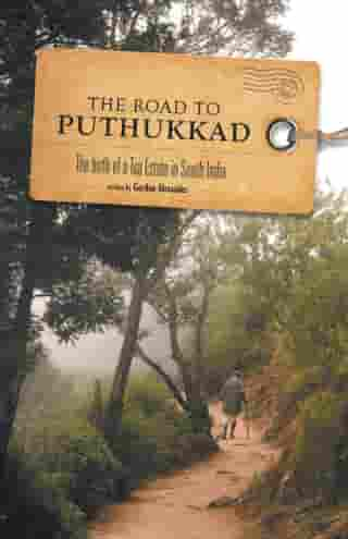 The Road to Puthukkad: The birth of a Tea Estate in South India by Gordon Alexander